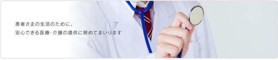 患者さまの生活のために、安心できる医療・介護の提供に努めてまいります